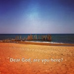 Dear God, are you here?